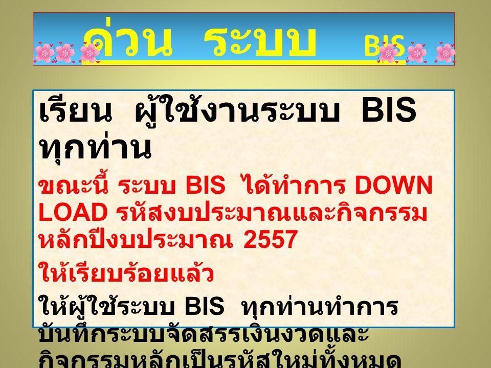 ด่วน ระบบ BIS เรียน ผู้ใช้งานระบบ BIS ทุกท่าน ขณะนี้ ระบบ BIS ได้ทำการ DOWN LOAD รหัสงบประมาณและกิจกรรม หลักปีงบประมาณ 2557 ให้เรียบร้อยแล้ว ให้ผู้ใช้ระบบ BIS ทุกท่านทำการ บันทึกระบบจัดสรรเงินงวดและ กิจกรรมหลักเป็นรหัสใหม่ทั้งหมด