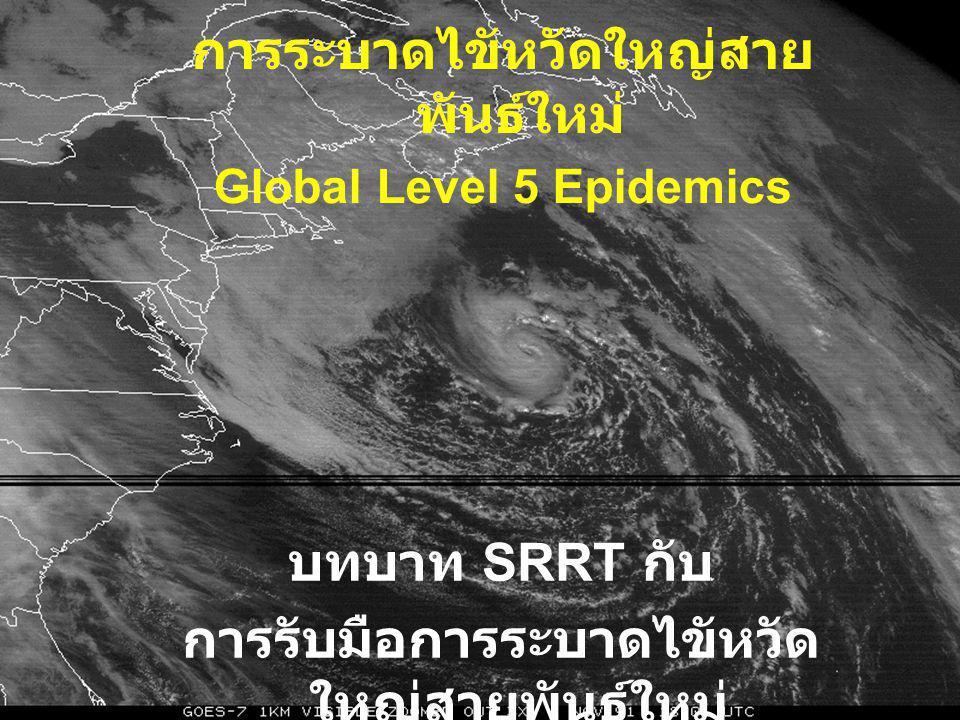 บทบาท SRRT กับ การรับมือการระบาดไขัหวัด ใหญ่สายพันธ์ใหม่ การระบาดไขัหวัดใหญ่สาย พันธ์ใหม่ Global Level 5 Epidemics