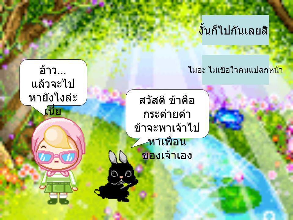 สวัสดี ข้าคือ กระต่ายดำ ข้าจะพาเจ้าไป หาเพื่อน ของเจ้าเอง งั้นก็ไปกันเลยสิ ไม่อ่ะ ไม่เชื่อใจคนแปลกหน้า อ้าว... แล้วจะไป หายังไงล่ะ เนี่ย