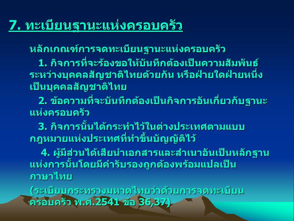 7. ทะเบียนฐานะแห่งครอบครัว หลักเกณฑ์การจดทะเบียนฐานะแห่งครอบครัว 1. กิจการที่จะร้องขอให้บันทึกต้องเป็นความสัมพันธ์ ระหว่างบุคคลสัญชาติไทยด้วยกัน หรือฝ