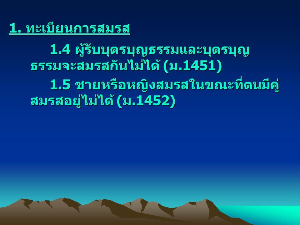 1. ทะเบียนการสมรส 1.4 ผู้รับบุตรบุญธรรมและบุตรบุญ ธรรมจะสมรสกันไม่ได้ (ม.1451) 1.4 ผู้รับบุตรบุญธรรมและบุตรบุญ ธรรมจะสมรสกันไม่ได้ (ม.1451) 1.5 ชายหรื