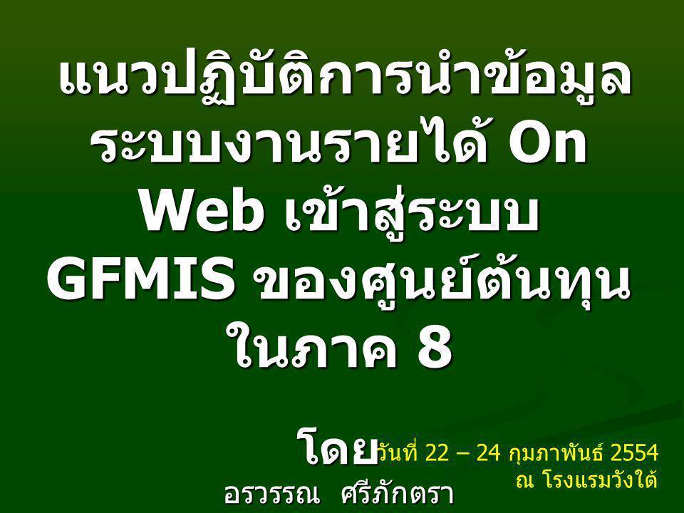 แนวปฏิบัติการนำข้อมูล ระบบงานรายได้ On Web เข้าสู่ระบบ GFMIS ของศูนย์ต้นทุน ในภาค 8 แนวปฏิบัติการนำข้อมูล ระบบงานรายได้ On Web เข้าสู่ระบบ GFMIS ของศูนย์ต้นทุน ในภาค 8 โดย อรวรรณ ศรีภักตรา นักวิชาการคอมพิวเตอร์ชำนาญการ วันที่ 22 – 24 กุมภาพันธ์ 2554 ณ โรงแรมวังใต้
