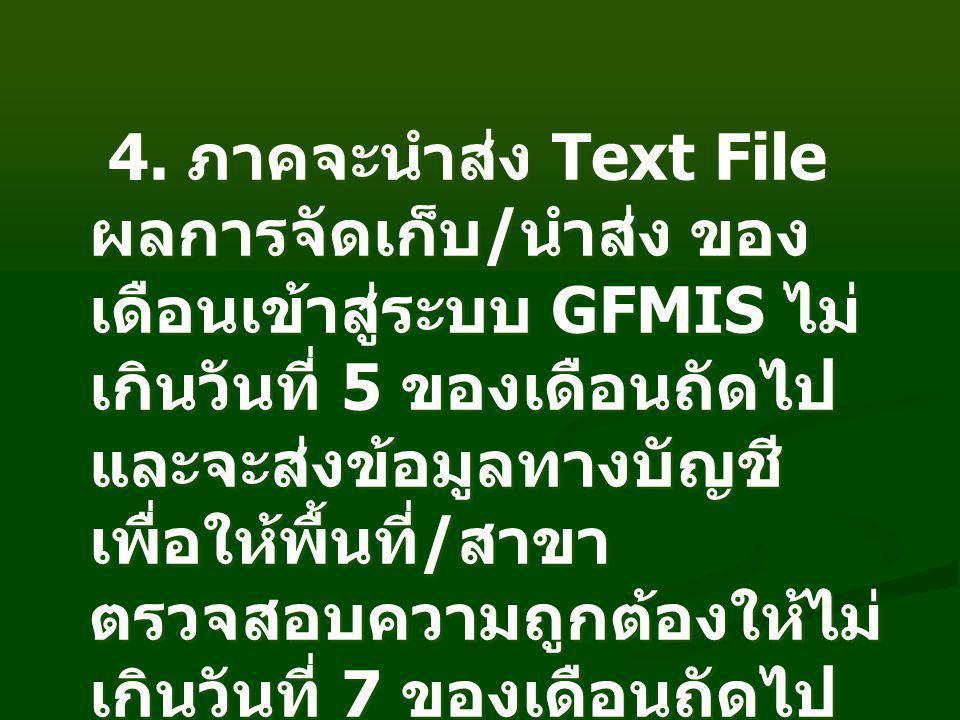4. ภาคจะนำส่ง Text File ผลการจัดเก็บ / นำส่ง ของ เดือนเข้าสู่ระบบ GFMIS ไม่ เกินวันที่ 5 ของเดือนถัดไป และจะส่งข้อมูลทางบัญชี เพื่อให้พื้นที่ / สาขา ต