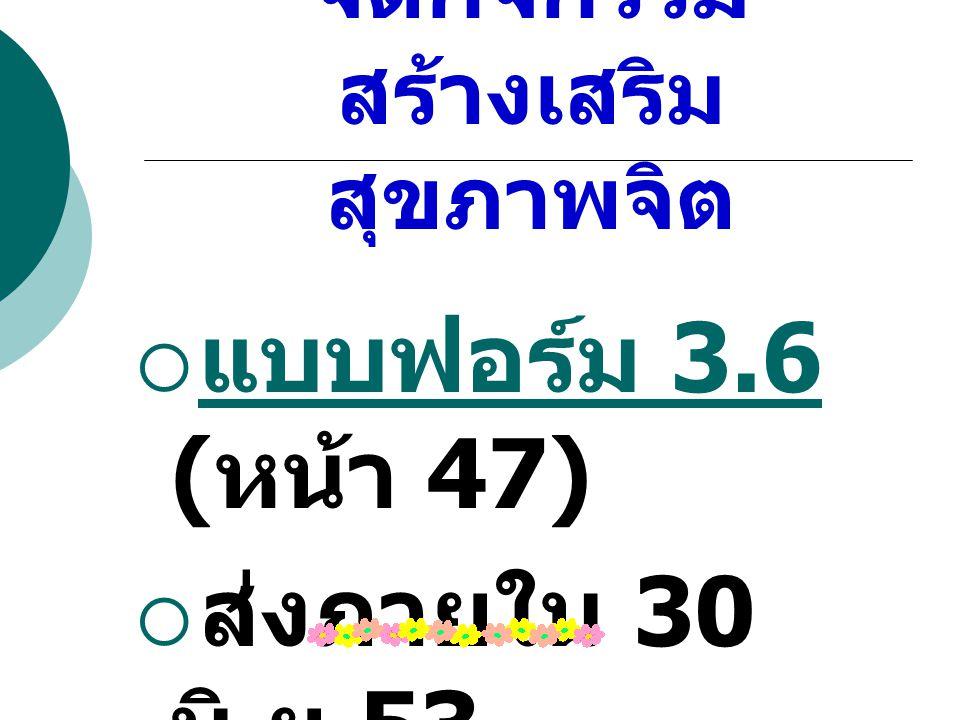 3.6 การติดตามการ จัดกิจกรรม สร้างเสริม สุขภาพจิต  แบบฟอร์ม 3.6 ( หน้า 47) แบบฟอร์ม 3.6  ส่งภายใน 30 มิ. ย.53