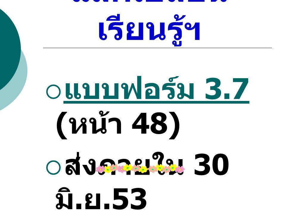 3.7 การ แลกเปลี่ยน เรียนรู้ฯ  แบบฟอร์ม 3.7 ( หน้า 48) แบบฟอร์ม 3.7  ส่งภายใน 30 มิ. ย.53