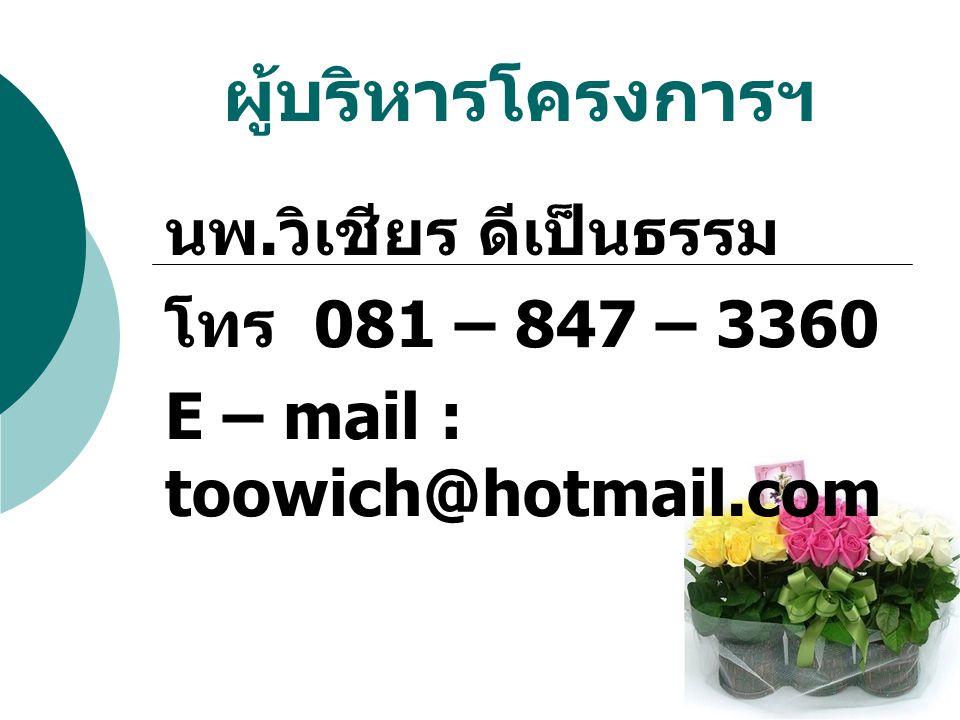ผู้บริหารโครงการฯ นพ. วิเชียร ดีเป็นธรรม โทร 081 – 847 – 3360 E – mail : toowich@hotmail.com