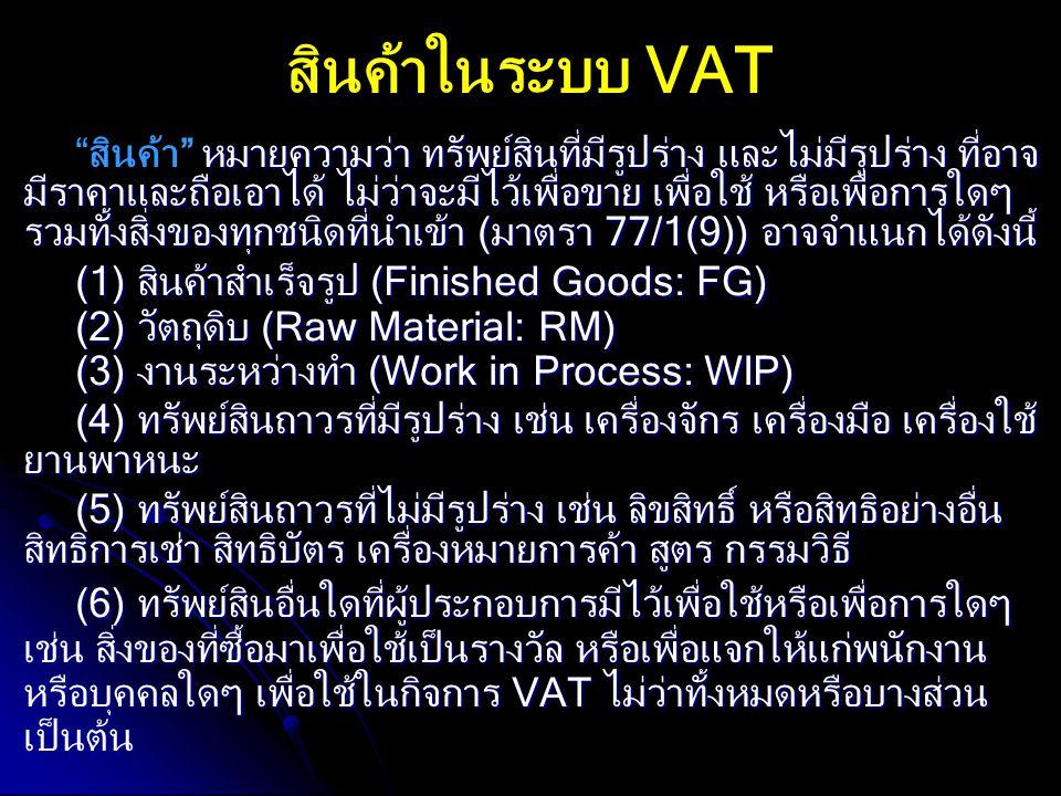 สินค้าในระบบ VAT หมายความว่า ทรัพย์สินที่มีรูปร่าง และไม่มีรูปร่าง ที่อาจ มีราคาและถือเอาได้ ไม่ว่าจะมีไว้เพื่อขาย เพื่อใช้ หรือเพื่อการใดๆ รวมทั้งสิ่