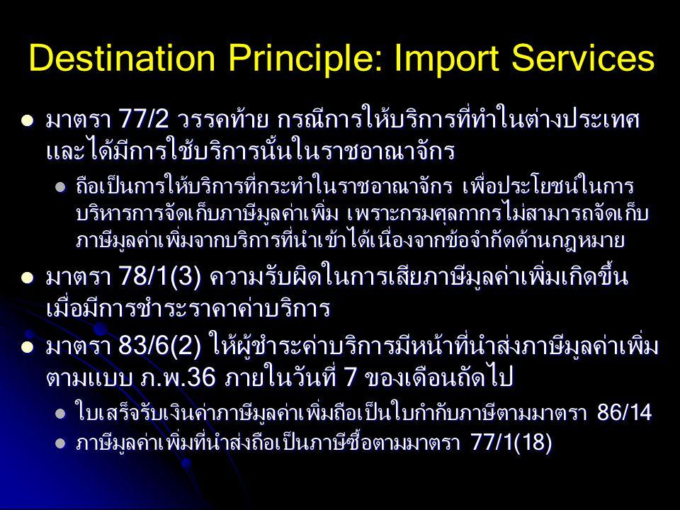 Destination Principle: Import Services มาตรา 77/2 วรรคท้าย กรณีการให้บริการที่ทำในต่างประเทศ และได้มีการใช้บริการนั้นในราชอาณาจักร มาตรา 77/2 วรรคท้าย