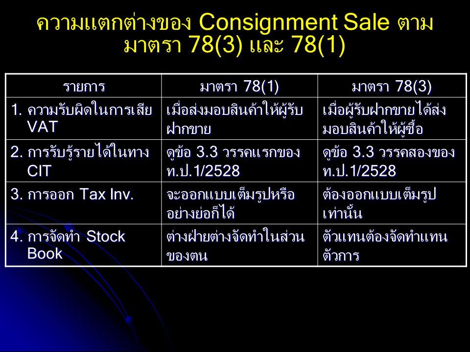 ความแตกต่างของ Consignment Sale ตาม มาตรา 78(3) และ 78(1) รายการ มาตรา 78(1) มาตรา 78(3) 1. ความรับผิดในการเสีย VAT VAT เมื่อส่งมอบสินค้าให้ผู้รับ ฝาก