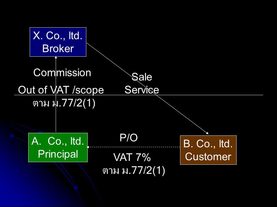 A.Co., ltd. Principal X. Co., ltd. Broker B. Co., ltd. Customer Commission P/O Sale Service VAT 7% ตาม ม.77/2(1) Out of VAT /scope ตาม ม.77/2(1)