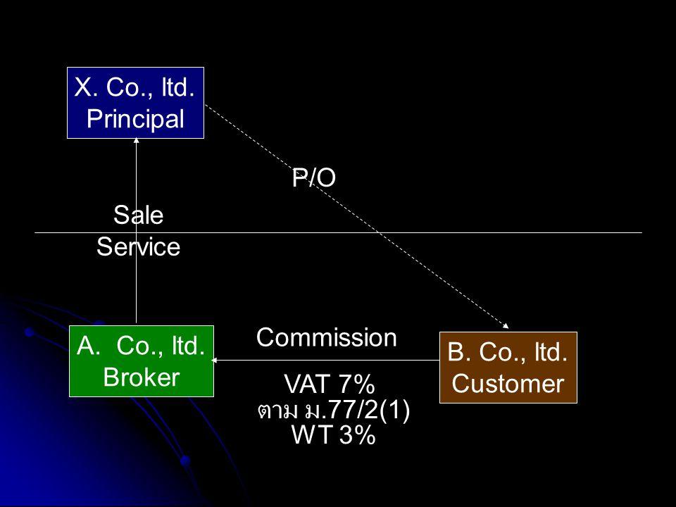 A.Co., ltd. Broker X. Co., ltd. Principal B. Co., ltd. Customer Commission P/O VAT 7% ตาม ม.77/2(1) WT 3% Sale Service