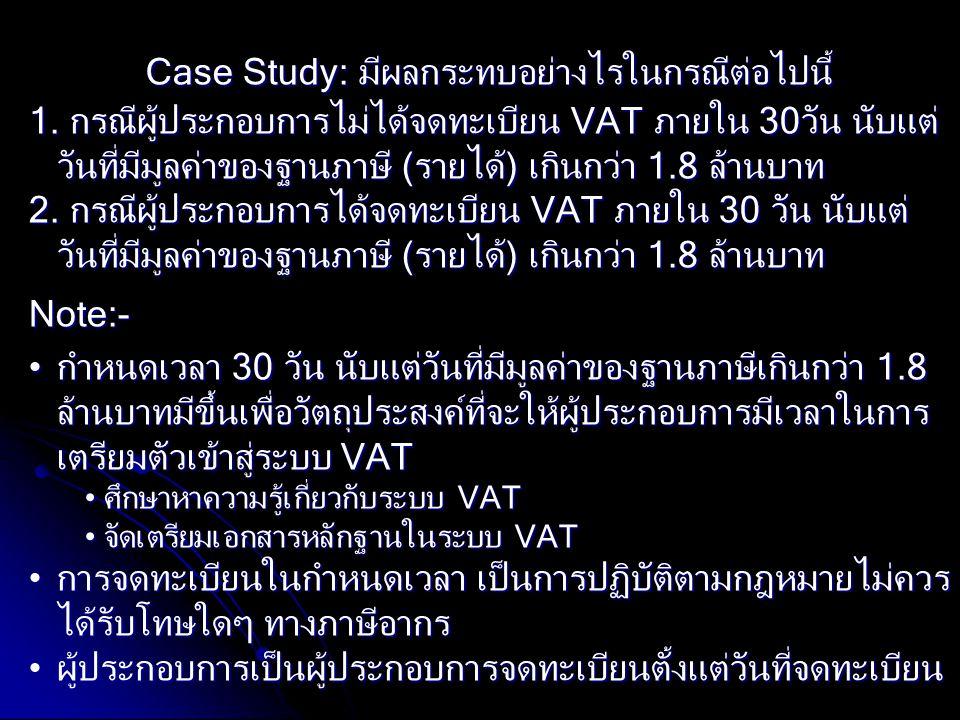 Case Study: มีผลกระทบอย่างไรในกรณีต่อไปนี้ 1. กรณีผู้ประกอบการไม่ได้จดทะเบียน VAT ภายใน 30วัน นับแต่ วันที่มีมูลค่าของฐานภาษี (รายได้) เกินกว่า 1.8 ล้