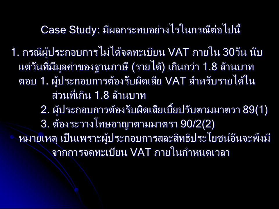 Case Study: มีผลกระทบอย่างไรในกรณีต่อไปนี้ 1. กรณีผู้ประกอบการไม่ได้จดทะเบียน VAT ภายใน 30วัน นับ แต่วันที่มีมูลค่าของฐานภาษี (รายได้) เกินกว่า 1.8 ล้