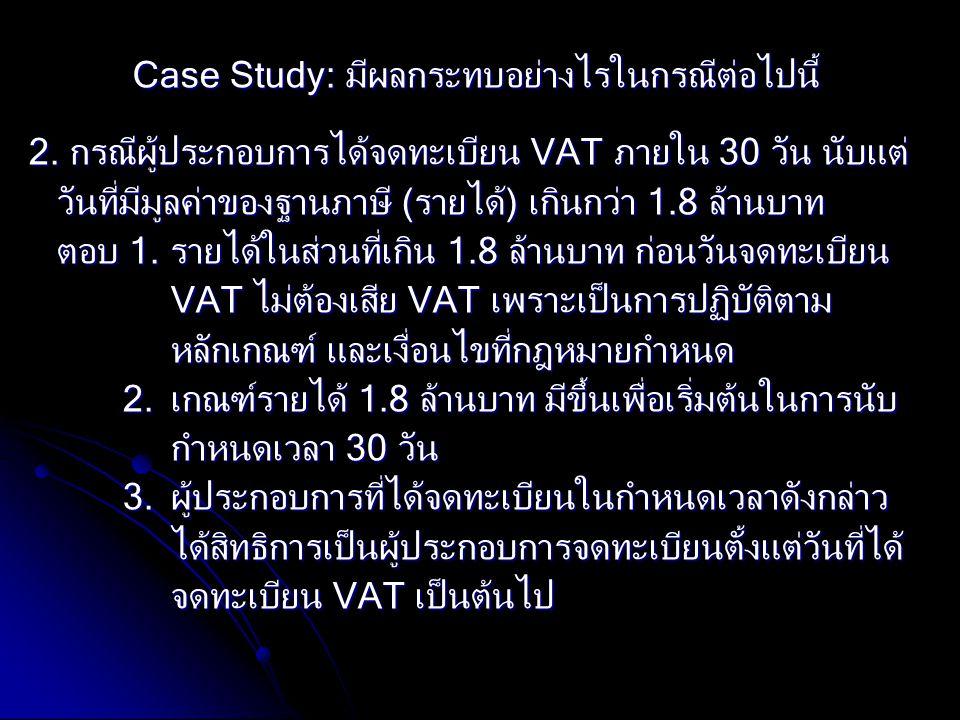 Case Study: มีผลกระทบอย่างไรในกรณีต่อไปนี้ 2. กรณีผู้ประกอบการได้จดทะเบียน VAT ภายใน 30 วัน นับแต่ วันที่มีมูลค่าของฐานภาษี (รายได้) เกินกว่า 1.8 ล้าน