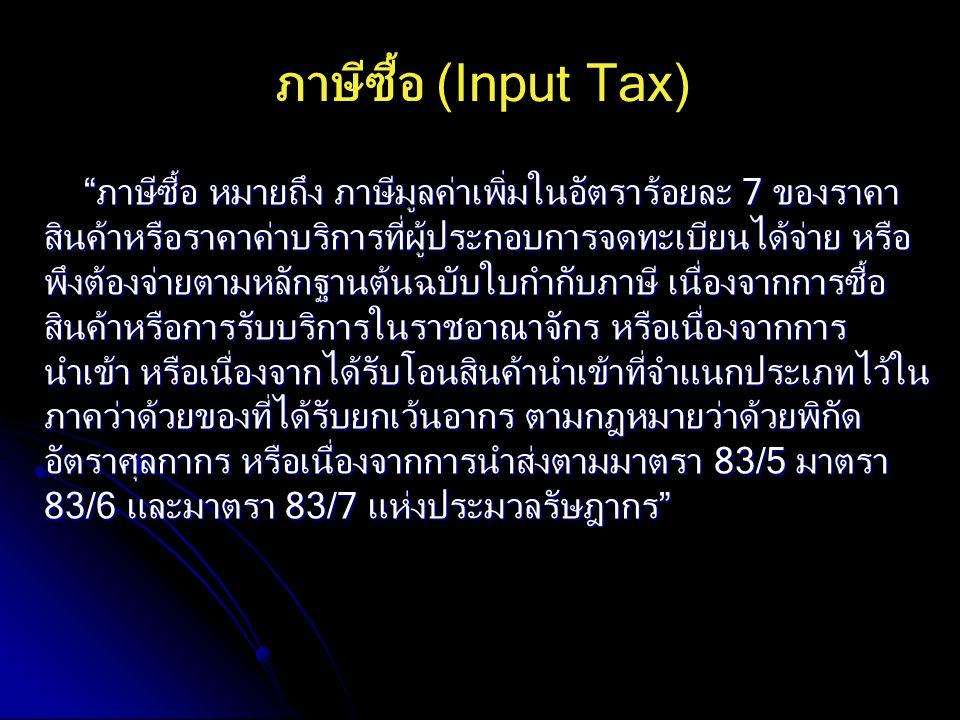 """ภาษีซื้อ (Input Tax) """"ภาษีซื้อ หมายถึง ภาษีมูลค่าเพิ่มในอัตราร้อยละ 7 ของราคา สินค้าหรือราคาค่าบริการที่ผู้ประกอบการจดทะเบียนได้จ่าย หรือ พึงต้องจ่ายต"""