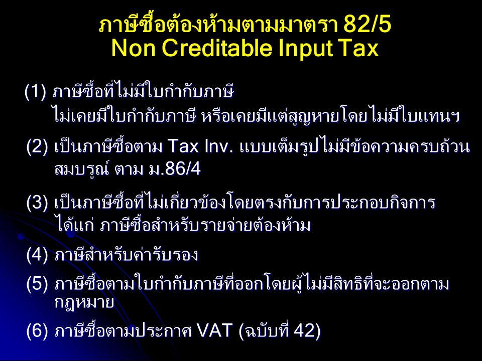 ภาษีซื้อต้องห้ามตามมาตรา 82/5 Non Creditable Input Tax (1) ภาษีซื้อที่ไม่มีใบกำกับภาษี (2) เป็นภาษีซื้อตาม Tax Inv. แบบเต็มรูปไม่มีข้อความครบถ้วน สมบร