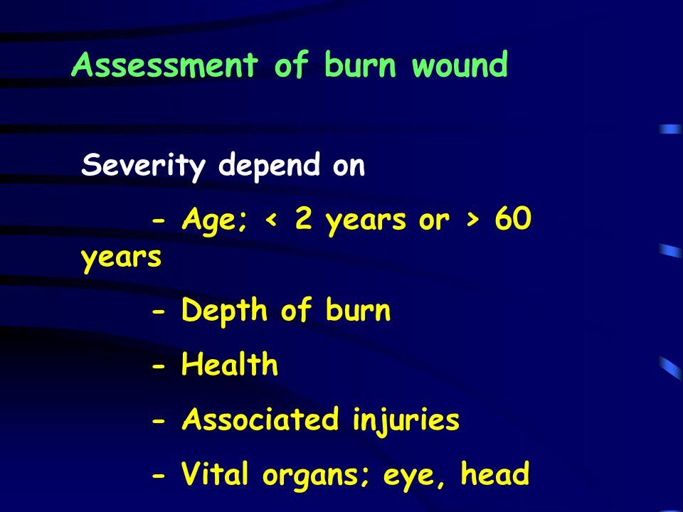 Assessment of burn wound Severity depend on - Age; 60 years - Depth of burn - Health - Associated injuries - Vital organs; eye, head