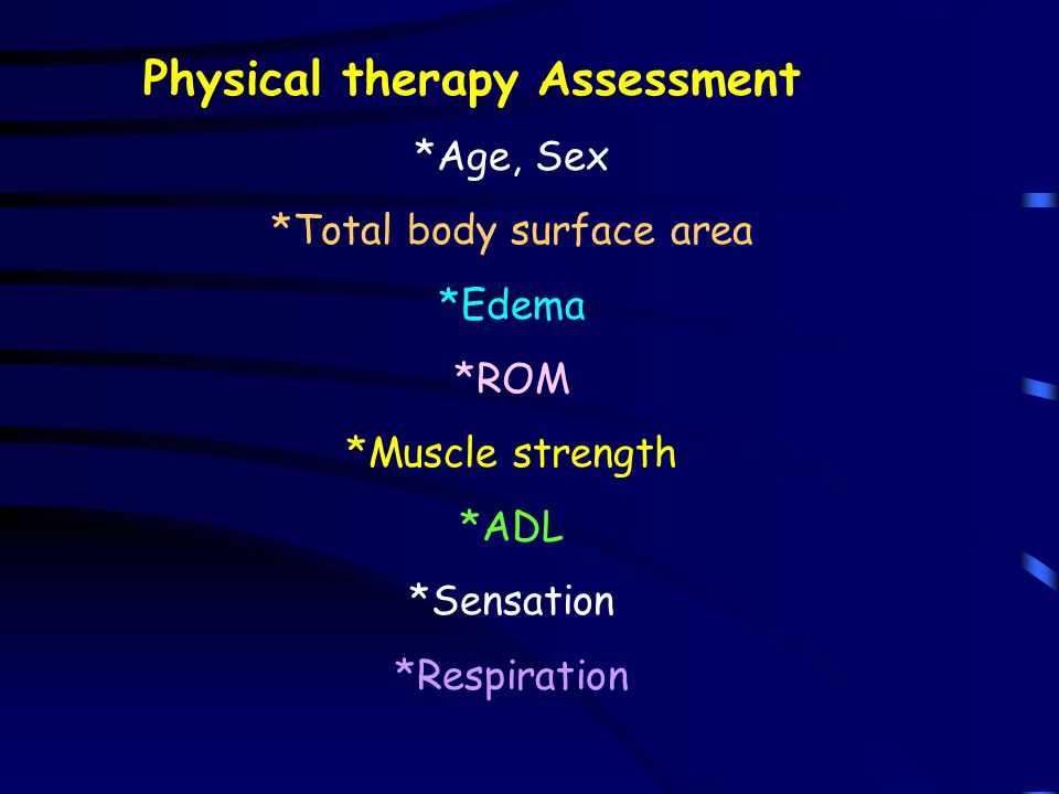 Physical therapy Assessment *Age, Sex *Total body surface area *Edema *ROM *Muscle strength *ADL *Sensation *Respiration