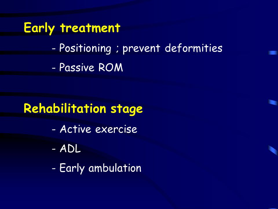 Early treatment - Positioning ; prevent deformities - Passive ROM Rehabilitation stage - Active exercise - ADL - Early ambulation