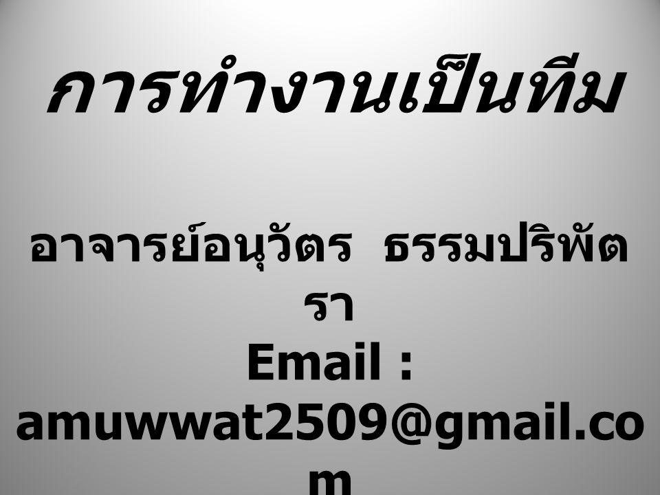 การทำงานเป็นทีม อาจารย์อนุวัตร ธรรมปริพัต รา Email : amuwwat2509@gmail.co m