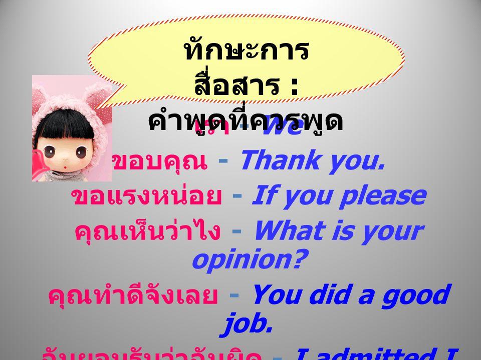 เรา - We ขอบคุณ - Thank you. ขอแรงหน่อย - If you please คุณเห็นว่าไง - What is your opinion? คุณทำดีจังเลย - You did a good job. ฉันยอมรับว่าฉันผิด -