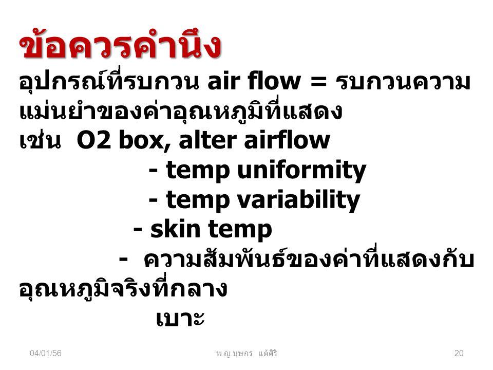 04/01/56 พ. ญ. บุษกร แต้ศิริ 20 ข้อควรคำนึง อุปกรณ์ที่รบกวน air flow = รบกวนความ แม่นยำของค่าอุณหภูมิที่แสดง เช่น O2 box, alter airflow - temp uniform