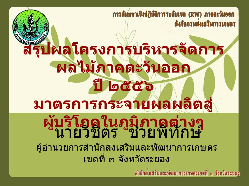 สรุปผลโครงการบริหารจัดการ ผลไม้ภาคตะวันออก ปี ๒๕๕๖ มาตรการกระจายผลผลิตสู่ ผู้บริโภคในภูมิภาคต่างๆ นายวิชิตร ช่วยพิทักษ์ ผู้อำนวยการสำนักส่งเสริมและพัฒนาการเกษตร เขตที่ ๓ จังหวัดระยอง