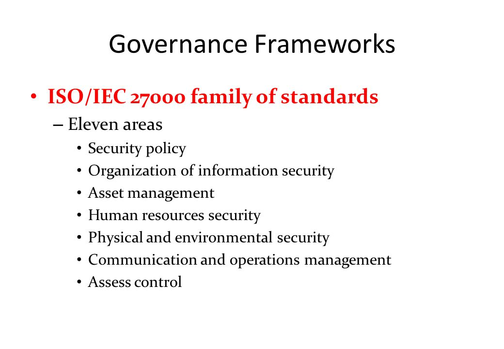 Governance Frameworks ISO/IEC 27000 family of standards – Eleven areas Security policy Organization of information security Asset management Human resources security Physical and environmental security Communication and operations management Assess control