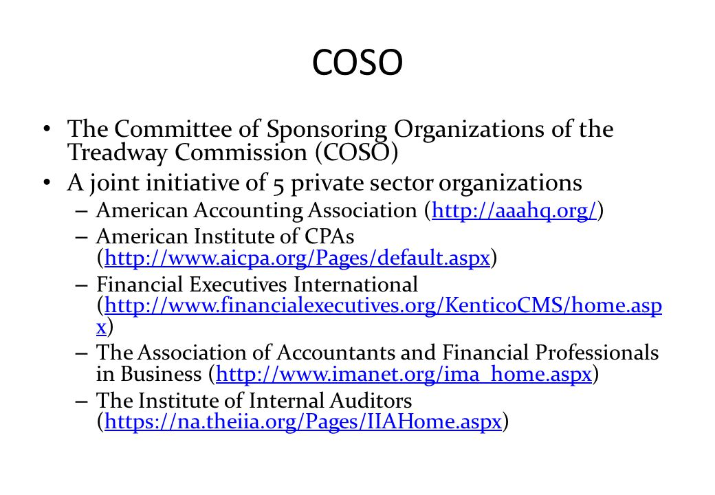COSO The Committee of Sponsoring Organizations of the Treadway Commission (COSO) A joint initiative of 5 private sector organizations – American Accou