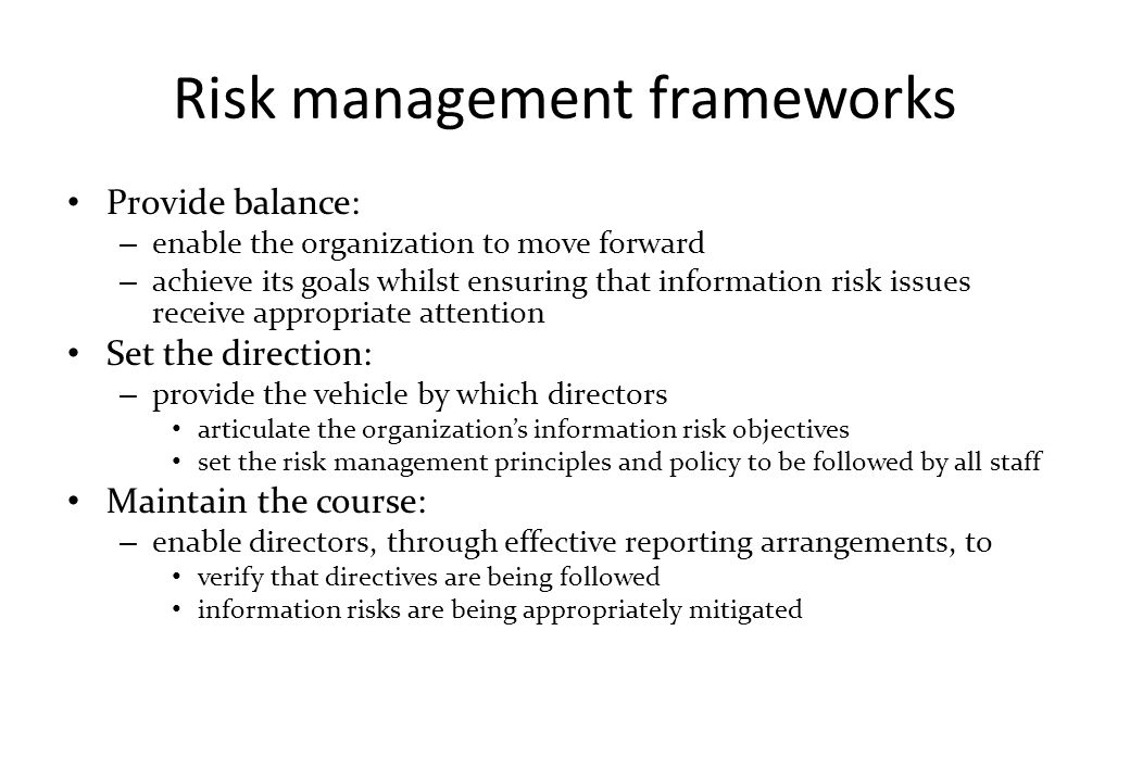 Risk management frameworks Provide balance: – enable the organization to move forward – achieve its goals whilst ensuring that information risk issues