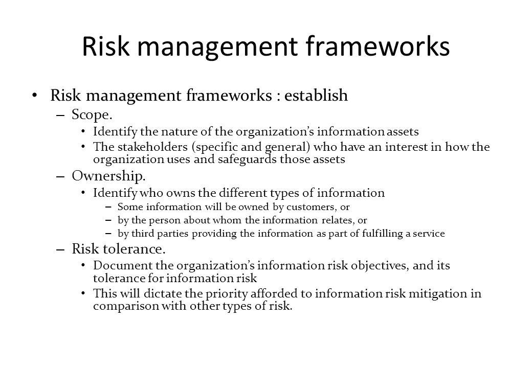 Risk management frameworks Risk management frameworks : establish – Scope. Identify the nature of the organization's information assets The stakeholde