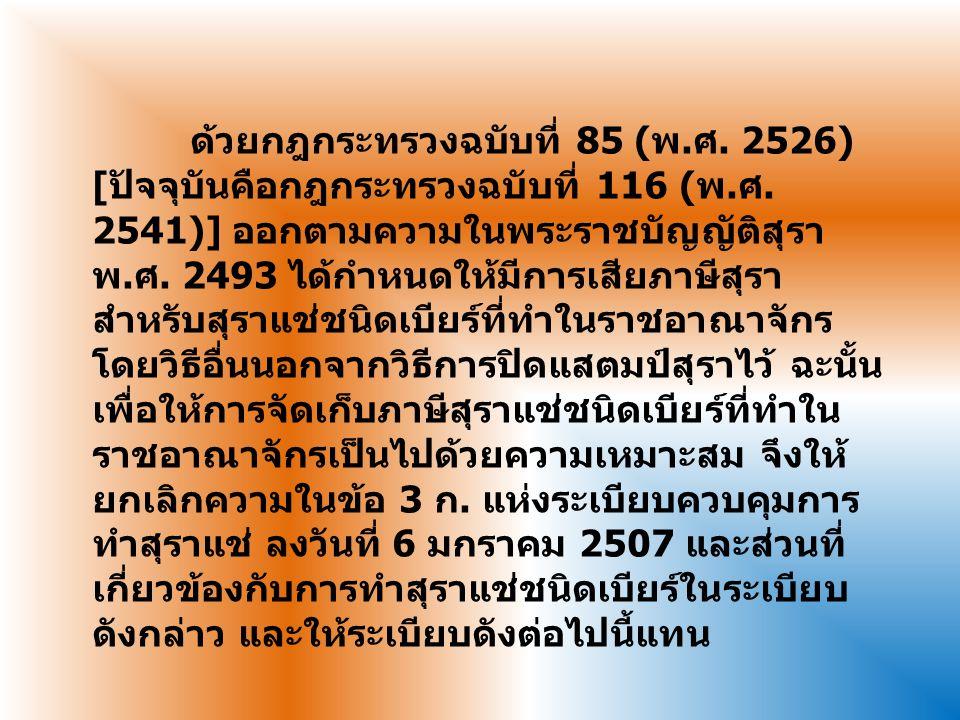 ด้วยกฎกระทรวงฉบับที่ 85 (พ.ศ. 2526) [ปัจจุบันคือกฎกระทรวงฉบับที่ 116 (พ.ศ. 2541)] ออกตามความในพระราชบัญญัติสุรา พ.ศ. 2493 ได้กำหนดให้มีการเสียภาษีสุรา