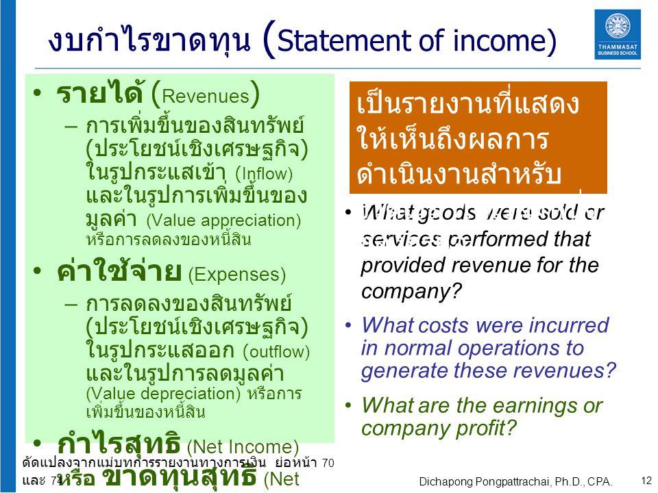 รายได้ ( Revenues ) – การเพิ่มขึ้นของสินทรัพย์ ( ประโยชน์เชิงเศรษฐกิจ ) ในรูปกระแสเข้า (Inflow) และในรูปการเพิ่มขึ้นของ มูลค่า (Value appreciation) หรือการลดลงของหนี้สิน ค่าใช้จ่าย (Expenses) – การลดลงของสินทรัพย์ ( ประโยชน์เชิงเศรษฐกิจ ) ในรูปกระแสออก (outflow) และในรูปการลดมูลค่า (Value depreciation) หรือการ เพิ่มขึ้นของหนี้สิน กำไรสุทธิ (Net Income) หรือ ขาดทุนสุทธิ (Net Loss) – รายได้ - ค่าใช้จ่าย What goods were sold or services performed that provided revenue for the company.