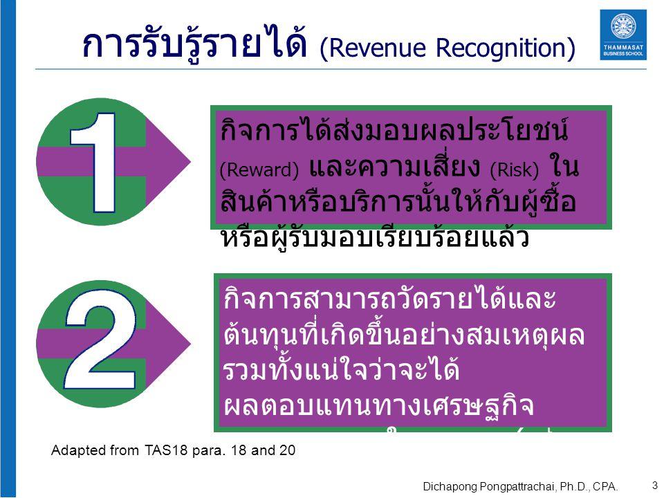 การรับรู้รายได้ (Revenue Recognition) กิจการได้ส่งมอบผลประโยชน์ (Reward) และความเสี่ยง (Risk) ใน สินค้าหรือบริการนั้นให้กับผู้ซื้อ หรือผู้รับมอบเรียบร้อยแล้ว กิจการสามารถวัดรายได้และ ต้นทุนที่เกิดขึ้นอย่างสมเหตุผล รวมทั้งแน่ใจว่าจะได้ ผลตอบแทนทางเศรษฐกิจ (Economic Benefit) ในอนาคต ( เช่น ติดเป็นลูกหนี้หรือได้รับเงินสด ) Adapted from TAS18 para.