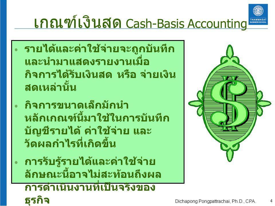 เกณฑ์เงินสด Cash-Basis Accounting รายได้และค่าใช้จ่ายจะถูกบันทึก และนำมาแสดงรายงานเมื่อ กิจการได้รับเงินสด หรือ จ่ายเงิน สดเหล่านั้น กิจการขนาดเล็กมักนำ หลักเกณฑ์นี้มาใช้ในการบันทึก บัญชีรายได้ ค่าใช้จ่าย และ วัดผลกำไรที่เกิดขึ้น การรับรู้รายได้และค่าใช้จ่าย ลักษณะนี้อาจไม่สะท้อนถึงผล การดำเนินงานที่เป็นจริงของ ธุรกิจ เป็นวิธีที่ผิดหลักการบัญชี 4 Dichapong Pongpattrachai, Ph.D., CPA.
