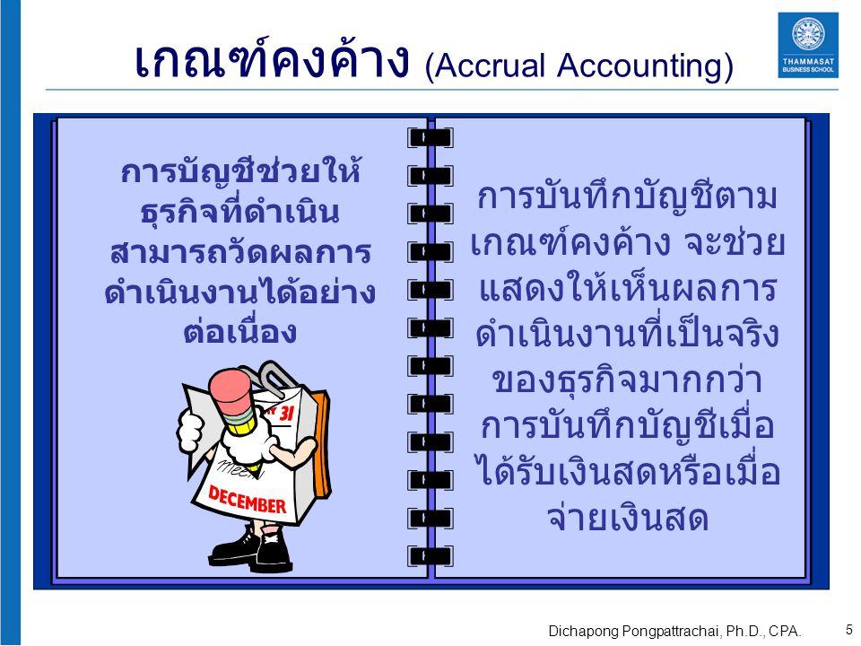 เกณฑ์คงค้าง (Accrual Accounting) การบันทึกบัญชีตาม เกณฑ์คงค้าง จะช่วย แสดงให้เห็นผลการ ดำเนินงานที่เป็นจริง ของธุรกิจมากกว่า การบันทึกบัญชีเมื่อ ได้รับเงินสดหรือเมื่อ จ่ายเงินสด การบัญชีช่วยให้ ธุรกิจที่ดำเนิน สามารถวัดผลการ ดำเนินงานได้อย่าง ต่อเนื่อง 5 Dichapong Pongpattrachai, Ph.D., CPA.
