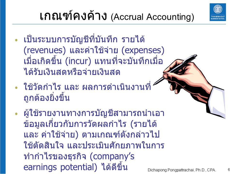 การจับคู่รายได้และค่าใช้จ่าย (Matching Principle) ต้นทุน (Cost) และค่าใช้จ่าย (Expenses) อันนำมาหรือ เกี่ยวเนื่องในการก่อให้เกิด รายได้นั้นจะต้องถูกบันทึก หรือรับรู้ (Recognize) ในรอบ ระยะเวลา เดียวกันกับรายได้ นั้น การจับคู่รายได้และค่าใช้จ่าย ทำให้สามารถวัดกำไร (Profits) ซึ่งจะรายงานในงบ กำไรขาดทุน (Statement of income) costs and expenses related revenues 7 Dichapong Pongpattrachai, Ph.D., CPA.
