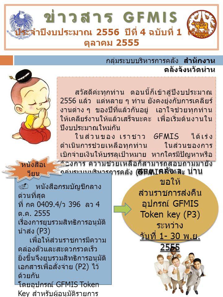 ข่าวสาร GFMIS ข่าวสาร GFMIS ประจำปีงบประมาณ 2556 ปีที่ 4 ฉบับที่ 1 เดือน ตุลาคม 2555 สวัสดีค่ะทุกท่าน ตอนนี้ก็เข้าสู่ปีงบประมาณ 2556 แล้ว แต่หลาย ๆ ท่าน ยังคงยุ่งกับการเคลียร์ งานต่าง ๆ ของปีที่แล้วกันอยู่ เอาใจช่วยทุกท่าน ให้เคลียร์งานให้แล้วเสร็จนะคะ เพื่อเริ่มต้นงานใน ปีงบประมาณใหม่กัน ในส่วนของ เราชาว GFMIS ได้เร่ง ดำเนินการช่วยเหลือทุกท่าน ในส่วนของการ เบิกจ่ายเงินให้บรรลุเป้าหมาย หากใครมีปัญหาหรือ ต้องการ ความช่วยเหลือก็สามารถสอบถามมายัง กลุ่มระบบบริหารการคลัง (GFMIS) ได้ค่ะ สวัสดีค่ะทุกท่าน ตอนนี้ก็เข้าสู่ปีงบประมาณ 2556 แล้ว แต่หลาย ๆ ท่าน ยังคงยุ่งกับการเคลียร์ งานต่าง ๆ ของปีที่แล้วกันอยู่ เอาใจช่วยทุกท่าน ให้เคลียร์งานให้แล้วเสร็จนะคะ เพื่อเริ่มต้นงานใน ปีงบประมาณใหม่กัน ในส่วนของ เราชาว GFMIS ได้เร่ง ดำเนินการช่วยเหลือทุกท่าน ในส่วนของการ เบิกจ่ายเงินให้บรรลุเป้าหมาย หากใครมีปัญหาหรือ ต้องการ ความช่วยเหลือก็สามารถสอบถามมายัง กลุ่มระบบบริหารการคลัง (GFMIS) ได้ค่ะ สนง.