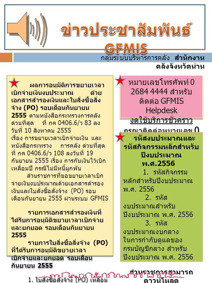 ผลการอนุมัติการขยายเวลา เบิกจ่ายเงินงบประมาณ ด้วย เอกสารสำรองเงินและใบสั่งซื้อสั่ง จ้าง (PO) รอบเดือนกันยายน 2555 ตามหนังสือกระทรวงการคลัง ด่วนที่สุด ที่ กค 0406.6/ ว 83 ลง วันที่ 10 สิงหาคม 2555 เรื่อง การขยายเวลาเบิกจ่ายเงิน และ หนังสือกระทรวง การคลัง ด่วนที่สุด ที่ กค 0406.6/ ว 108 ลงวันที่ 19 กันยายน 2555 เรื่อง การกันเงินไว้เบิก เหลื่อมปี กรณีไม่มีหนี้ผูกพัน ส่วนราชการที่ขอขยายเวลาเบิก จ่ายเงินงบประมาณด้วยเอกสารสำรอง เงินและใบสั่งซื้อสั่งจ้าง (PO) รอบ เดือนกันยายน 2555 ผ่านระบบ GFMIS รายการเอกสารสำรองเงินที่ ได้รับการอนุมัติขยายเวลาเบิกจ่าย และยกยอด รอบเดือนกันยายน 2555 รายการใบสั่งซื้อสั่งจ้าง (PO) ที่ได้รับการอนุมัติขยายเวลา เบิกจ่ายและยกยอด รอบเดือน กันยายน 2555 1.
