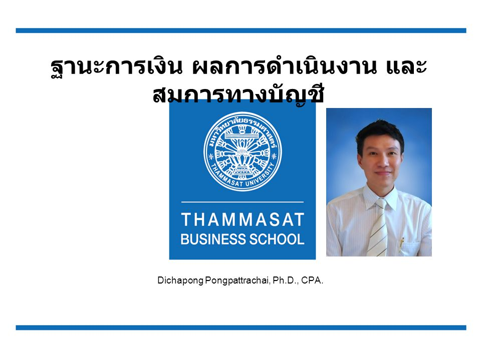 หัวข้อการบรรยาย งบแสดงฐานะการเงิน (Statement of Financial Position) แนวคิดพื้นฐานทางการบัญชี (Fundamental concepts of Accounting) สมการบัญชี (Accounting Equation) การรายงานการประกอบธุรกิจให้กับผู้ที่เกี่ยวข้อง 2 Dichapong Pongpattrachai, Ph.D., CPA.
