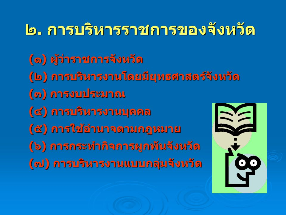 ๒. การบริหารราชการของจังหวัด (๑) ผู้ว่าราชการจังหวัด (๒) การบริหารงานโดยมียุทธศาสตร์จังหวัด (๓) การงบประมาณ (๔) การบริหารงานบุคคล (๕) การใช้อำนาจตามกฎ