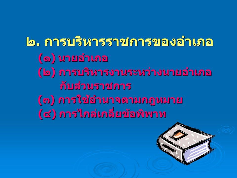 ๒. การบริหารราชการของอำเภอ (๑) นายอำเภอ (๑) นายอำเภอ (๒) การบริหารงานระหว่างนายอำเภอ (๒) การบริหารงานระหว่างนายอำเภอ กับส่วนราชการ กับส่วนราชการ (๓) ก