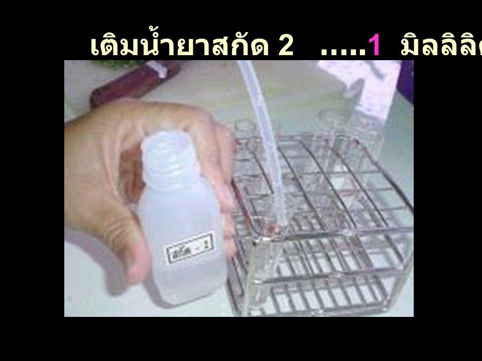 เติมน้ำยาสกัด 2 …..1 มิลลิลิตร