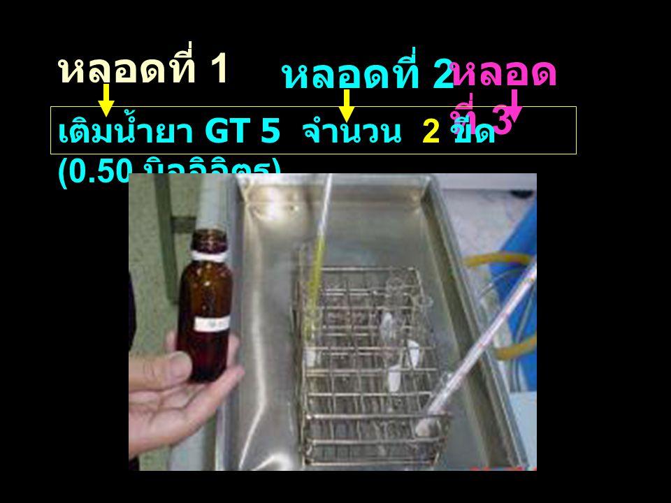 หลอดที่ 1 หลอดที่ 2 หลอด ที่ 3 เติมน้ำยา GT 5 จำนวน 2 ขีด (0.50 มิลลิลิตร )
