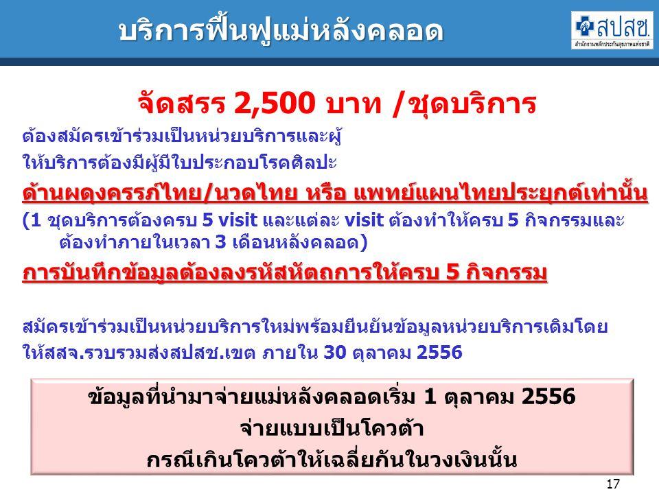 บริการฟื้นฟูแม่หลังคลอด 17 จัดสรร 2,500 บาท /ชุดบริการ ต้องสมัครเข้าร่วมเป็นหน่วยบริการและผู้ ให้บริการต้องมีผู้มีใบประกอบโรคศิลปะ ด้านผดุงครรภ์ไทย/นวดไทย หรือ แพทย์แผนไทยประยุกต์เท่านั้น (1 ชุดบริการต้องครบ 5 visit และแต่ละ visit ต้องทำให้ครบ 5 กิจกรรมและ ต้องทำภายในเวลา 3 เดือนหลังคลอด) การบันทึกข้อมูลต้องลงรหัสหัตถการให้ครบ 5 กิจกรรม สมัครเข้าร่วมเป็นหน่วยบริการใหม่พร้อมยีนยันข้อมูลหน่วยบริการเดิมโดย ให้สสจ.รวบรวมส่งสปสช.เขต ภายใน 30 ตุลาคม 2556 ข้อมูลที่นำมาจ่ายแม่หลังคลอดเริ่ม 1 ตุลาคม 2556 จ่ายแบบเป็นโควต้า กรณีเกินโควต้าให้เฉลี่ยกันในวงเงินนั้น
