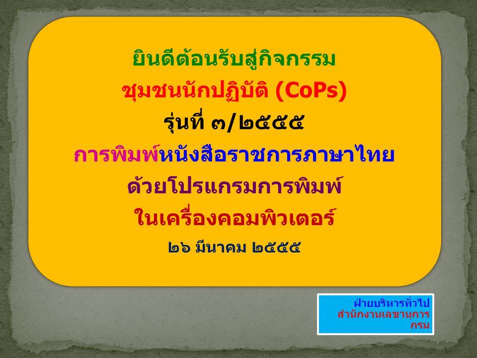 ยินดีต้อนรับสู่กิจกรรม ชุมชนนักปฏิบัติ (CoPs) รุ่นที่ ๓/๒๕๕๕ การพิมพ์หนังสือราชการภาษาไทย ด้วยโปรแกรมการพิมพ์ ในเครื่องคอมพิวเตอร์ ๒๖ มีนาคม ๒๕๕๕ ฝ่าย