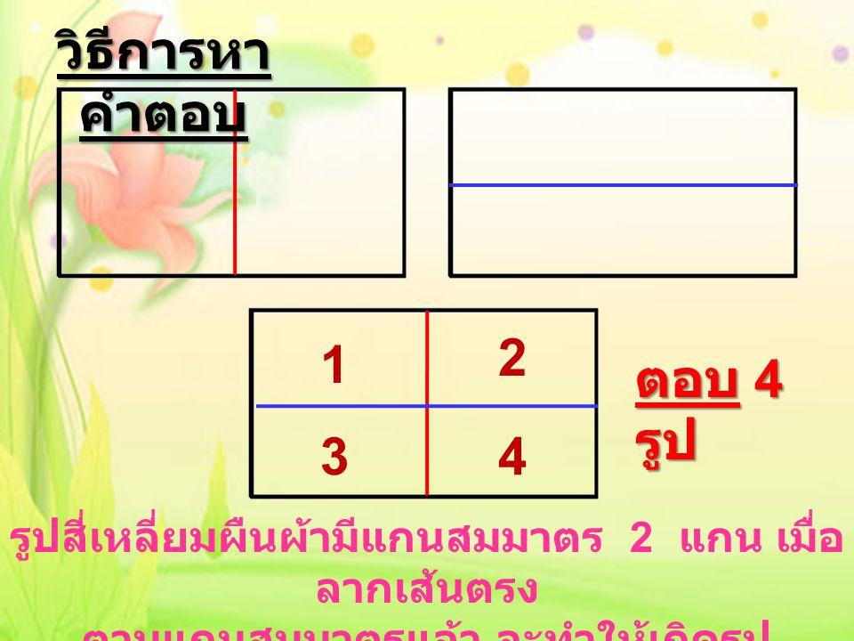 1 2 34 ตอบ 4 รูป รูปสี่เหลี่ยมผืนผ้ามีแกนสมมาตร 2 แกน เมื่อ ลากเส้นตรง ตามแกนสมมาตรแล้ว จะทำให้เกิดรูป สี่เหลี่ยมที่เล็กที่สุด ดังภาพข้างต้น วิธีการหา