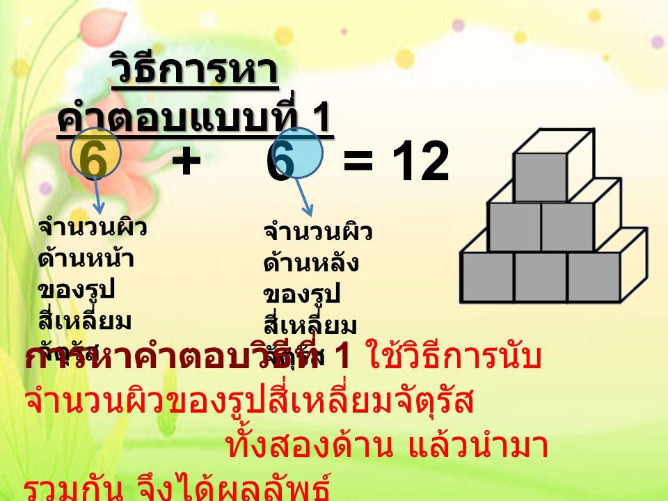 วิธีการหา คำตอบแบบที่ 2 จำนวนของ รูปสี่เหลี่ยม จัตุรัสทั้งหมด จำนวนผิวด้านหน้า และด้านหลังของ รูปสี่เหลี่ยมจัตุรัส แต่ละรูป การหาคำตอบวิธีที่ 2 ใช้วิธีการนับ จำนวนรูปสี่เหลี่ยมจัตุรัส ทั้งหมด แล้วนำมาคูณกับ จำนวนผิวด้านหน้า และด้านหลังของรูป สี่เหลี่ยมจัตุรัสแต่ละรูป จึงได้ผลลัพธ์ดังกล่าว 6 x 2 = 12