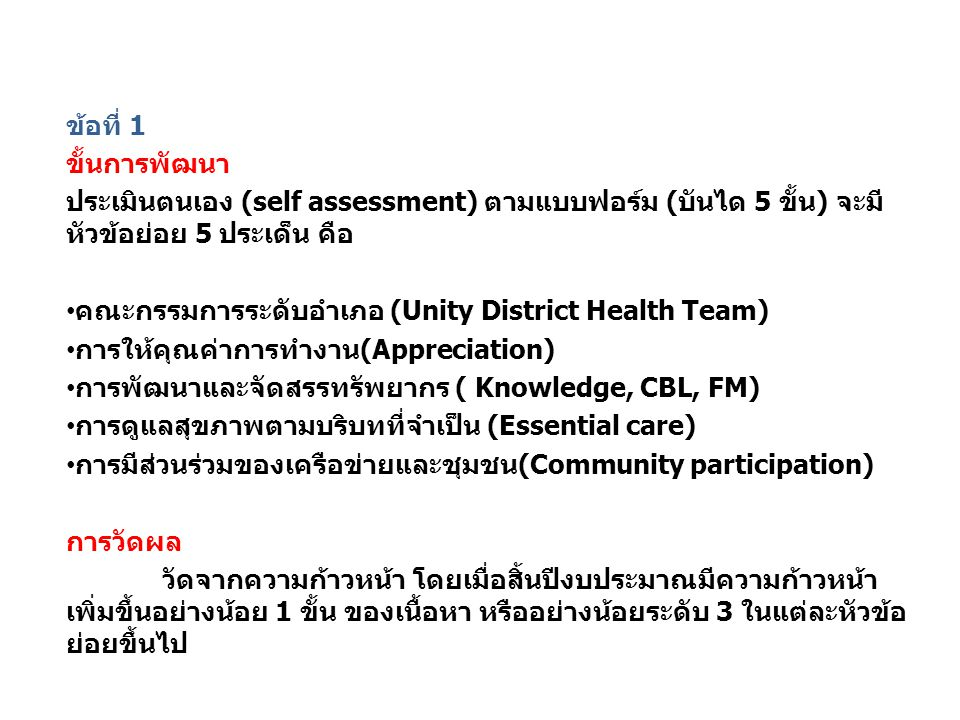 ตัวชี้วัด DHS จำนวน 2 ข้อ ข้อที่ 1 ขั้นการพัฒนา ประเมินตนเอง (self assessment) ตามแบบฟอร์ม (บันได 5 ขั้น) จะมี หัวข้อย่อย 5 ประเด็น คือ คณะกรรมการระดับอำเภอ (Unity District Health Team) การให้คุณค่าการทำงาน(Appreciation) การพัฒนาและจัดสรรทรัพยากร ( Knowledge, CBL, FM) การดูแลสุขภาพตามบริบทที่จำเป็น (Essential care) การมีส่วนร่วมของเครือข่ายและชุมชน(Community participation) การวัดผล วัดจากความก้าวหน้า โดยเมื่อสิ้นปีงบประมาณมีความก้าวหน้า เพิ่มขึ้นอย่างน้อย 1 ขั้น ของเนื้อหา หรืออย่างน้อยระดับ 3 ในแต่ละหัวข้อ ย่อยขึ้นไป