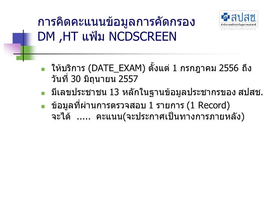การคิดคะแนนข้อมูลการคัดกรอง DM,HT แฟ้ม NCDSCREEN ให้บริการ (DATE_EXAM) ตั้งแต่ 1 กรกฎาคม 2556 ถึง วันที่ 30 มิถุนายน 2557 มีเลขประชาชน 13 หลักในฐานข้อ